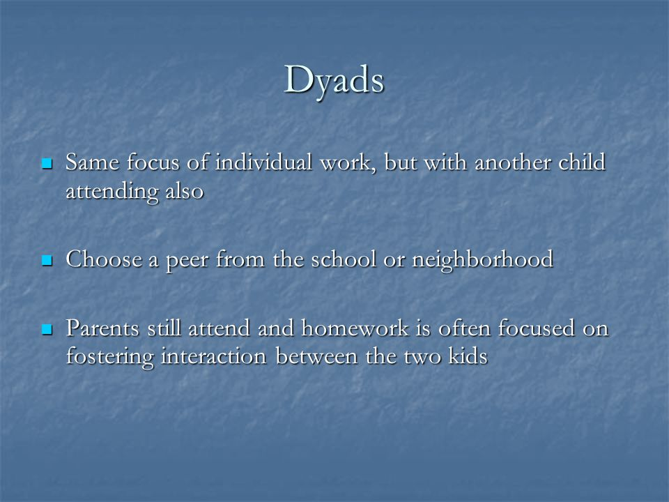 Dyads Same focus of individual work, but with another child attending also. Choose a peer from the school or neighborhood.