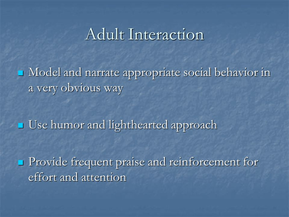 Adult Interaction Model and narrate appropriate social behavior in a very obvious way. Use humor and lighthearted approach.