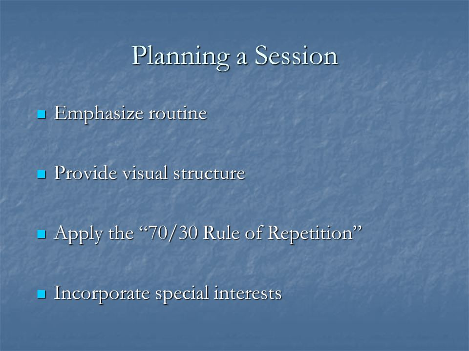 Planning a Session Emphasize routine Provide visual structure