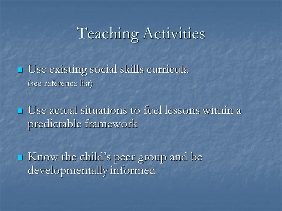 Teaching Activities Use existing social skills curricula