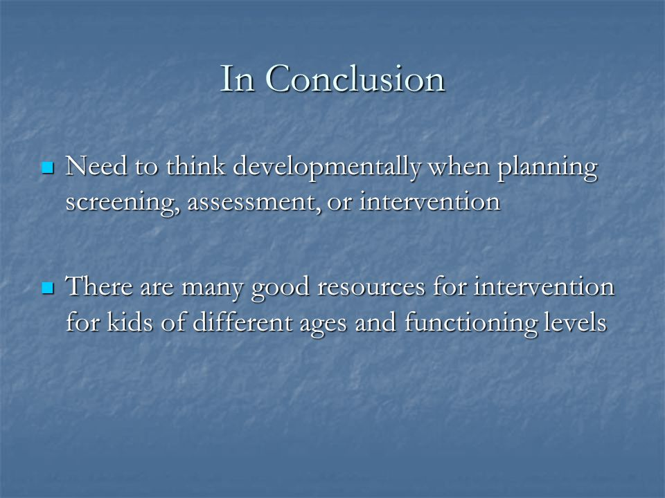 In Conclusion Need to think developmentally when planning screening, assessment, or intervention.