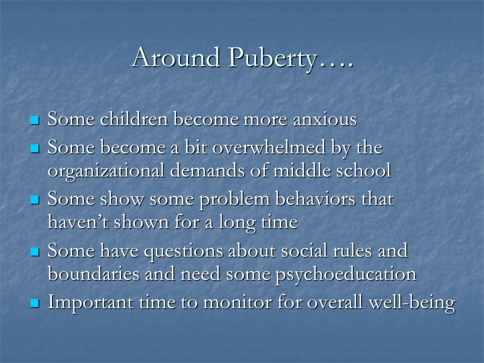 Around Puberty…. Some children become more anxious