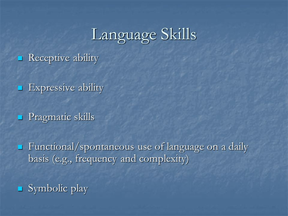 Language Skills Receptive ability Expressive ability Pragmatic skills