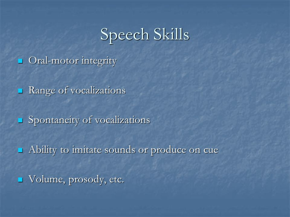 Speech Skills Oral-motor integrity Range of vocalizations