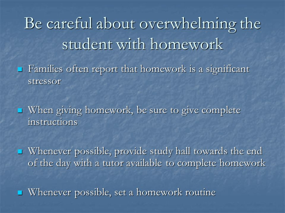 Be careful about overwhelming the student with homework