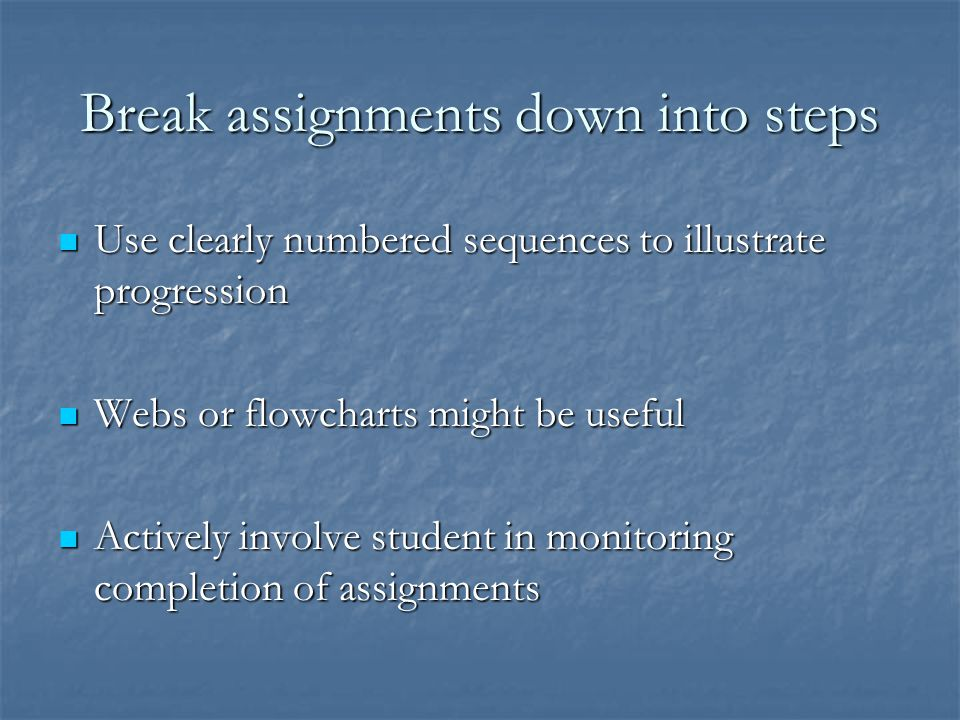 Break assignments down into steps
