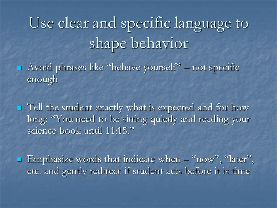 Use clear and specific language to shape behavior