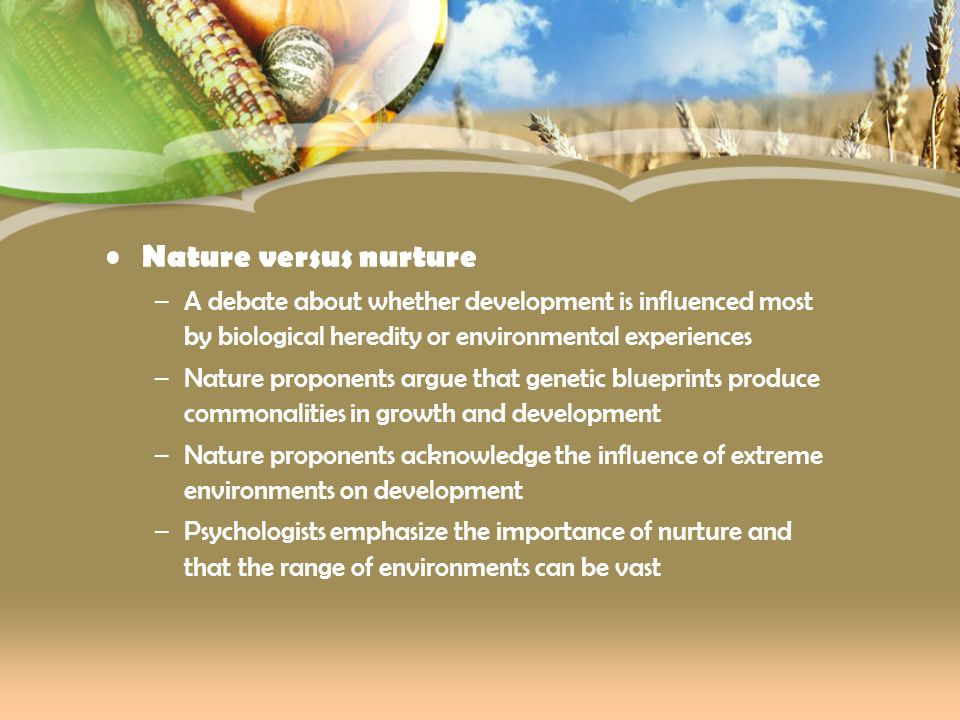 Nature versus nurture A debate about whether development is influenced most by biological heredity or environmental experiences.