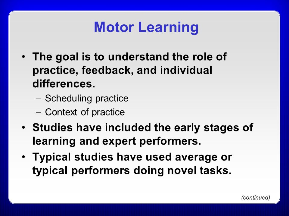 Motor Learning The goal is to understand the role of practice, feedback, and individual differences.