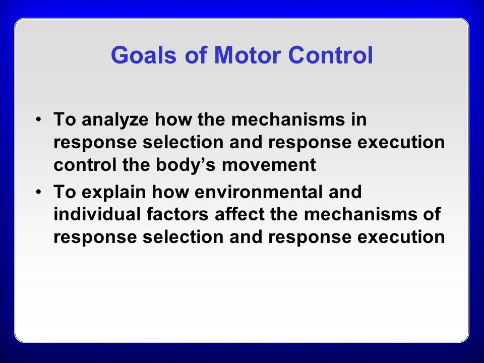 Goals of Motor Control To analyze how the mechanisms in response selection and response execution control the body's movement.