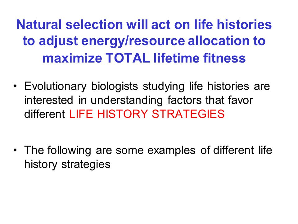 Natural selection will act on life histories to adjust energy/resource allocation to maximize TOTAL lifetime fitness