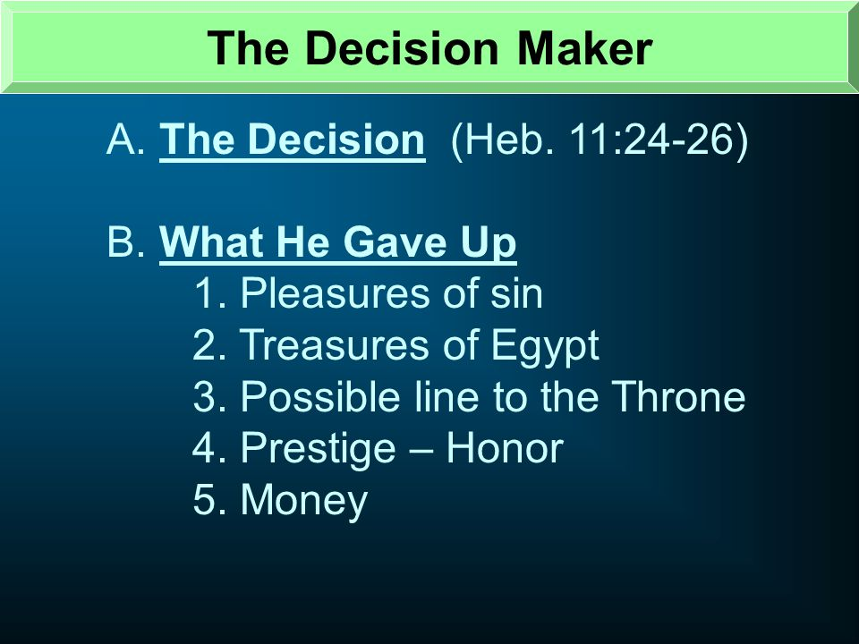 The Decision Maker A. The Decision (Heb. 11:24-26) B. What He Gave Up
