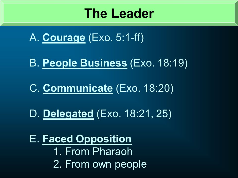 The Leader A. Courage (Exo. 5:1-ff) B. People Business (Exo. 18:19)