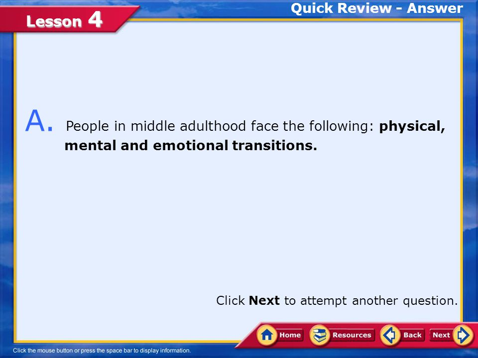 Quick Review - Answer A. People in middle adulthood face the following: physical, mental and emotional transitions.
