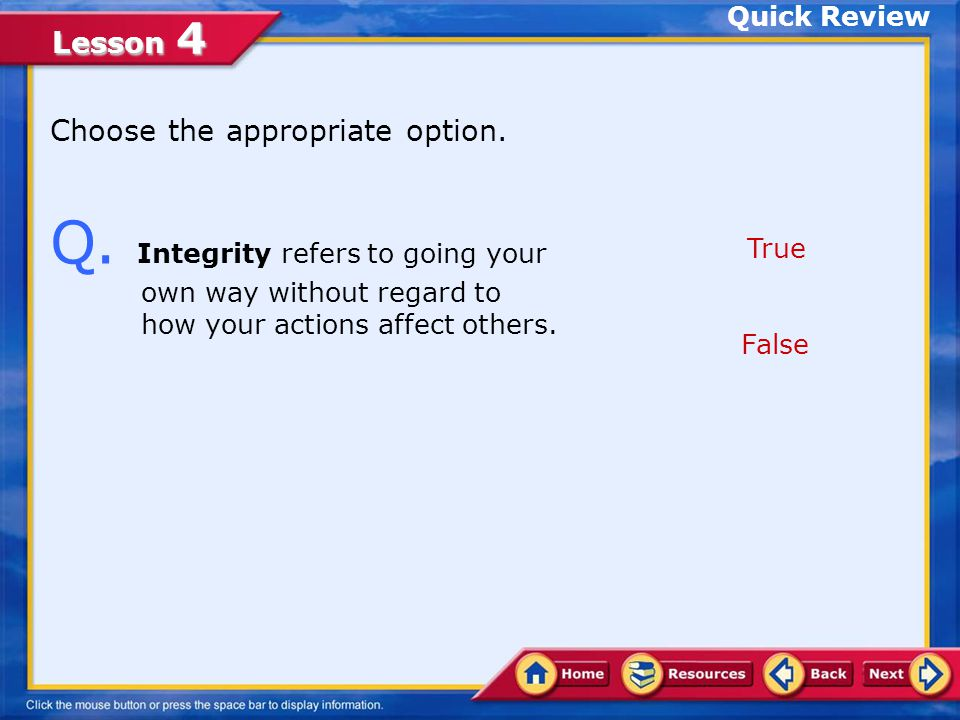 Quick Review Choose the appropriate option. Q. Integrity refers to going your own way without regard to how your actions affect others.