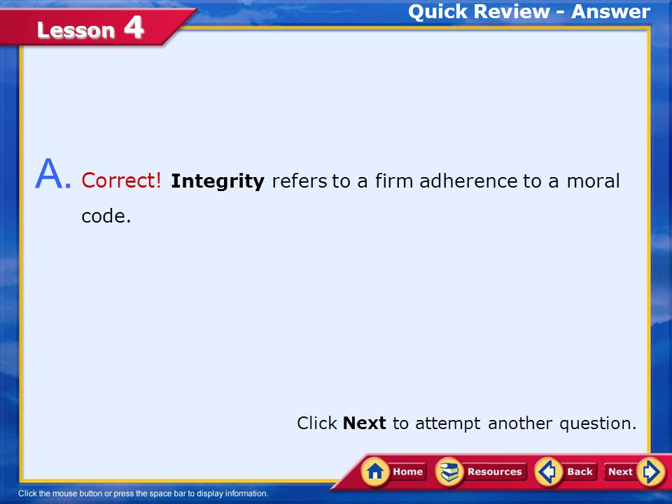 A. Correct! Integrity refers to a firm adherence to a moral code.