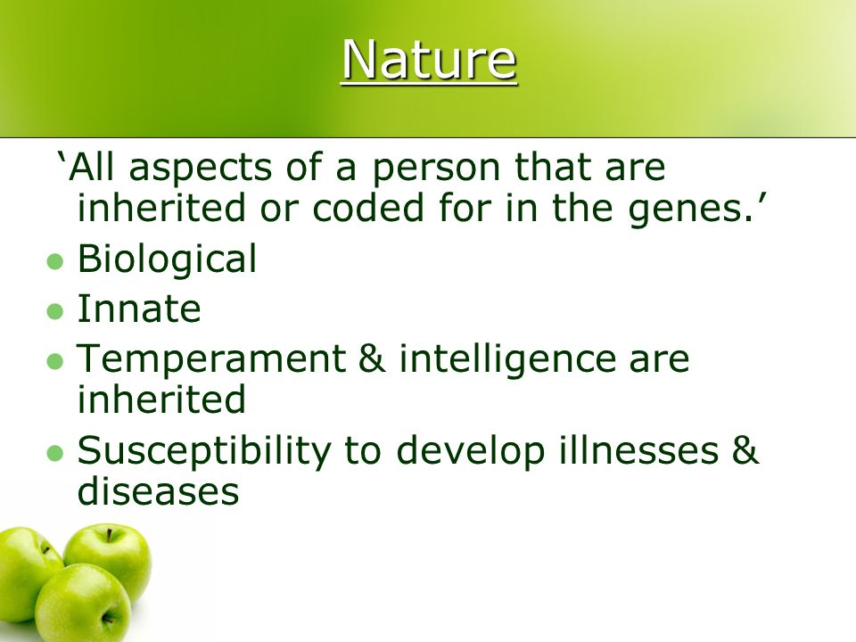 Nature 'All aspects of a person that are inherited or coded for in the genes.' Biological. Innate.