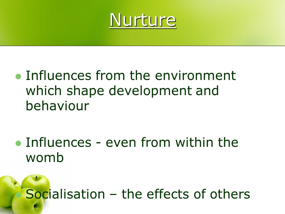 Nurture Influences from the environment which shape development and behaviour. Influences - even from within the womb.