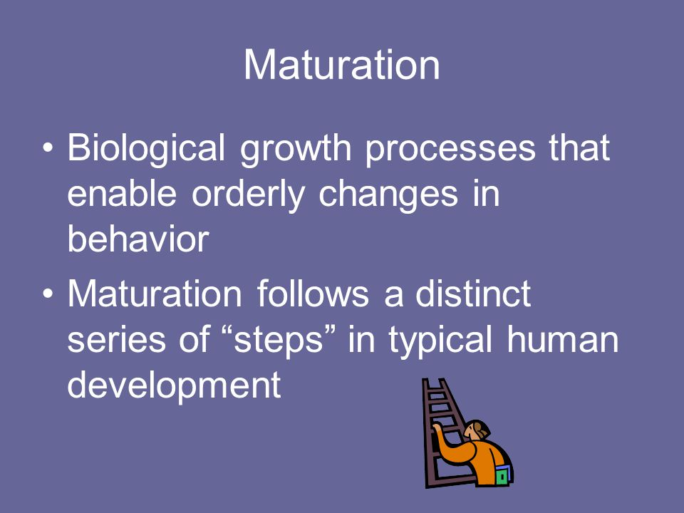 Maturation Biological growth processes that enable orderly changes in behavior.