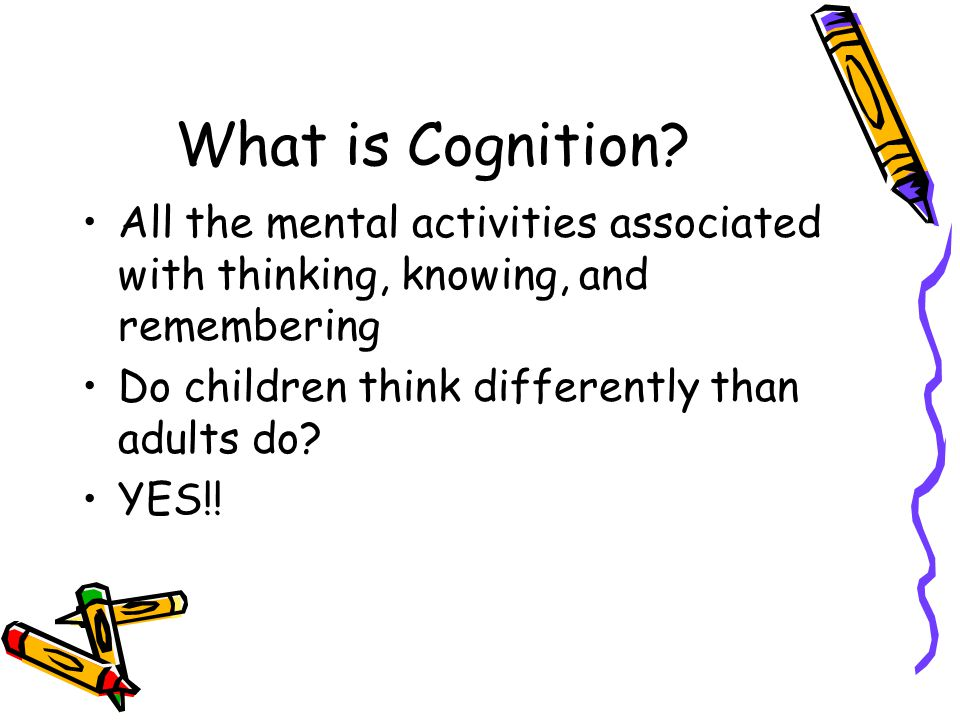 What is Cognition All the mental activities associated with thinking, knowing, and remembering. Do children think differently than adults do