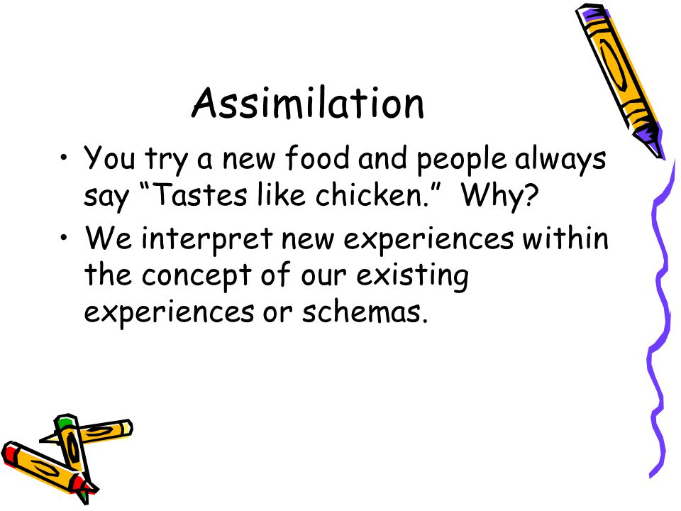 Assimilation You try a new food and people always say Tastes like chicken. Why
