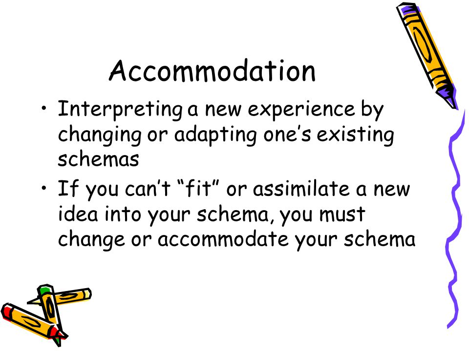 Accommodation Interpreting a new experience by changing or adapting one's existing schemas.