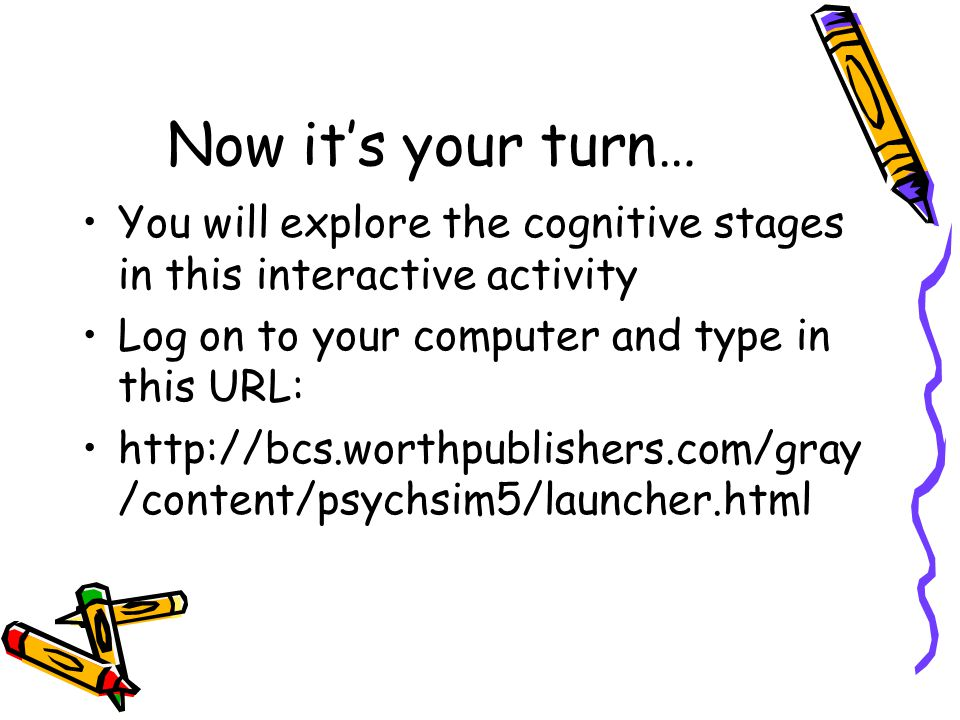 Now it's your turn… You will explore the cognitive stages in this interactive activity. Log on to your computer and type in this URL: