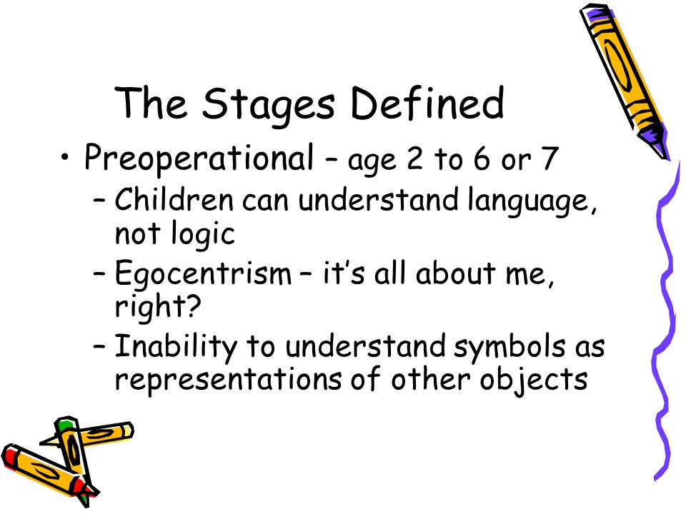 The Stages Defined Preoperational – age 2 to 6 or 7