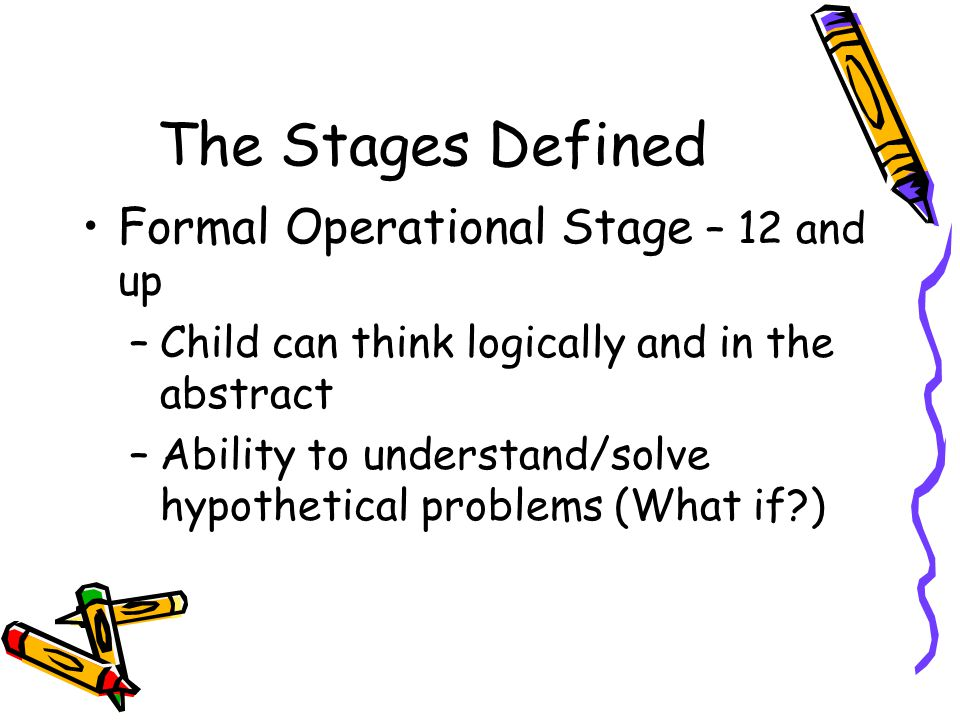 The Stages Defined Formal Operational Stage – 12 and up