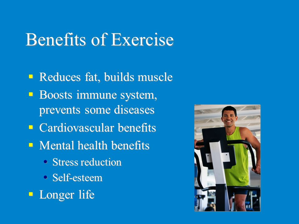 Benefits of Exercise Reduces fat, builds muscle