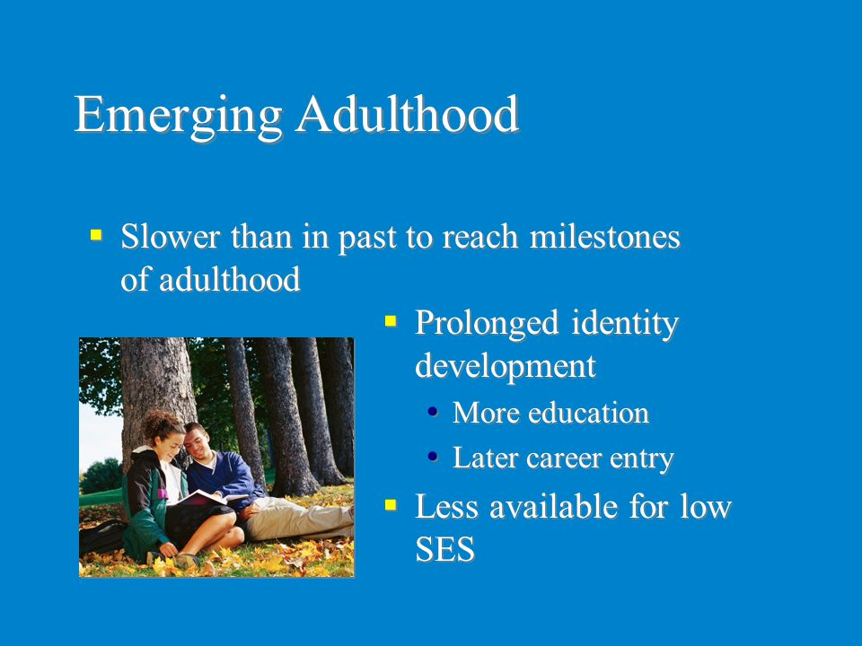 Emerging Adulthood Slower than in past to reach milestones of adulthood. Prolonged identity development.