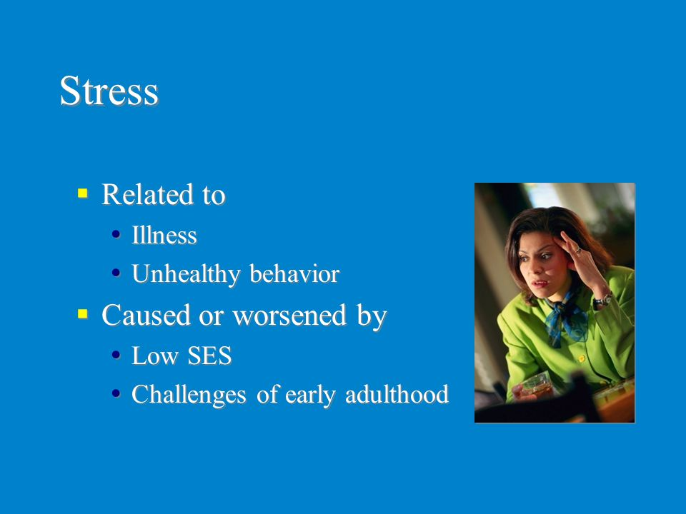 Stress Related to Caused or worsened by Illness Unhealthy behavior
