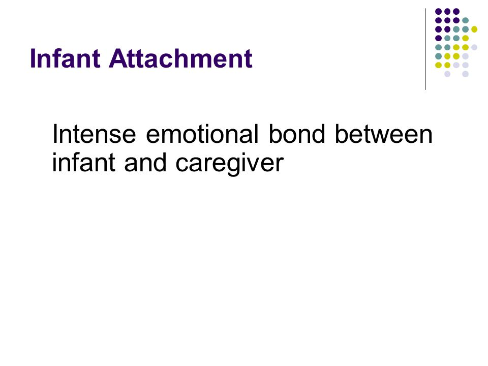 Infant Attachment Intense emotional bond between infant and caregiver
