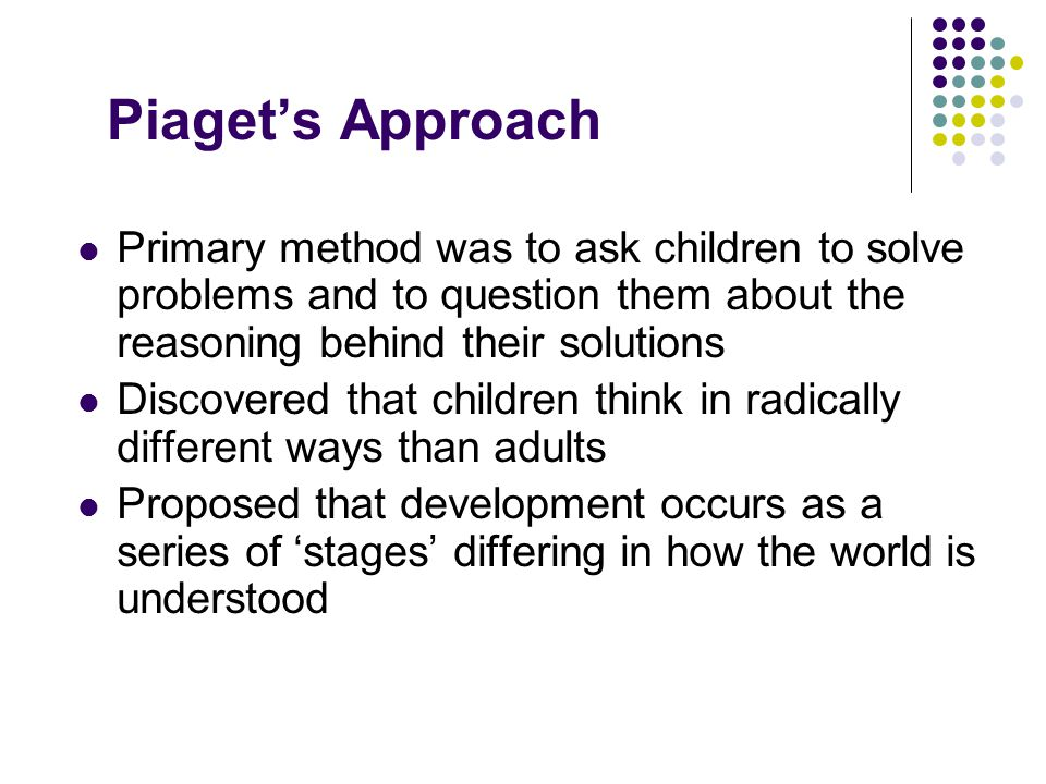 Piaget's Approach Primary method was to ask children to solve problems and to question them about the reasoning behind their solutions.