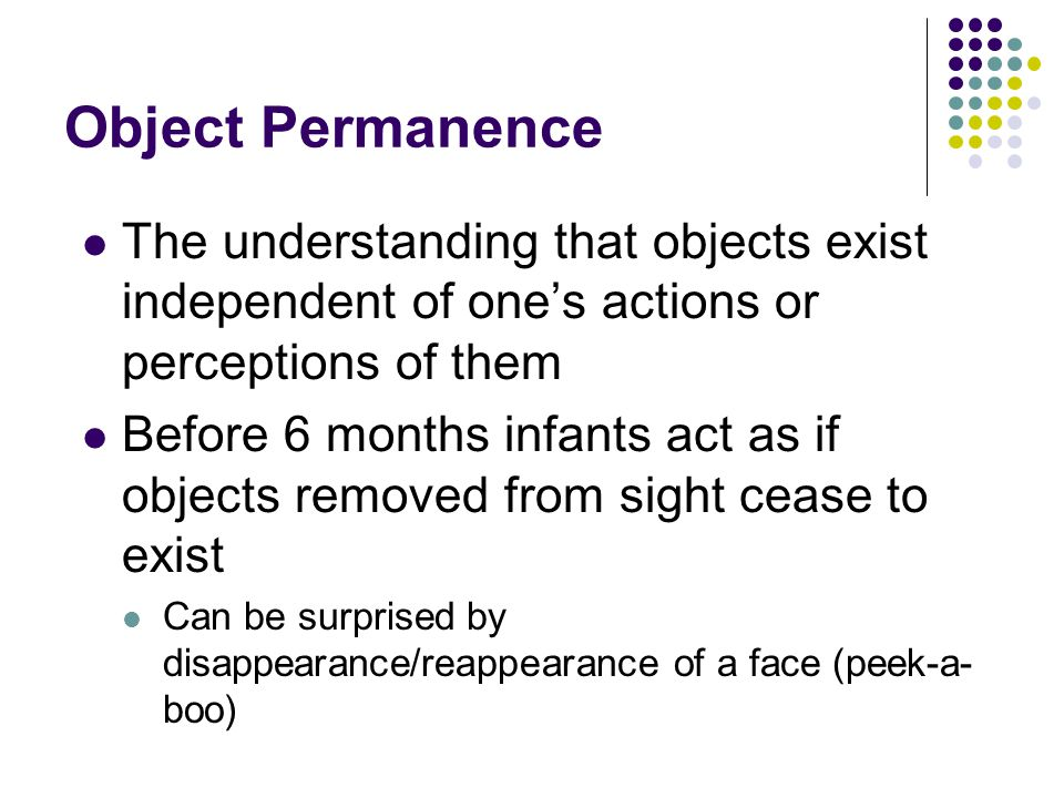 Object Permanence The understanding that objects exist independent of one's actions or perceptions of them.