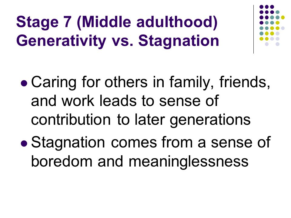 Stage 7 (Middle adulthood) Generativity vs. Stagnation
