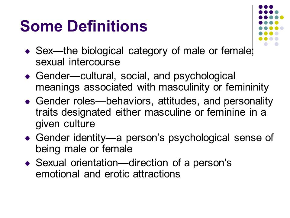 Some Definitions Sex—the biological category of male or female; sexual intercourse.