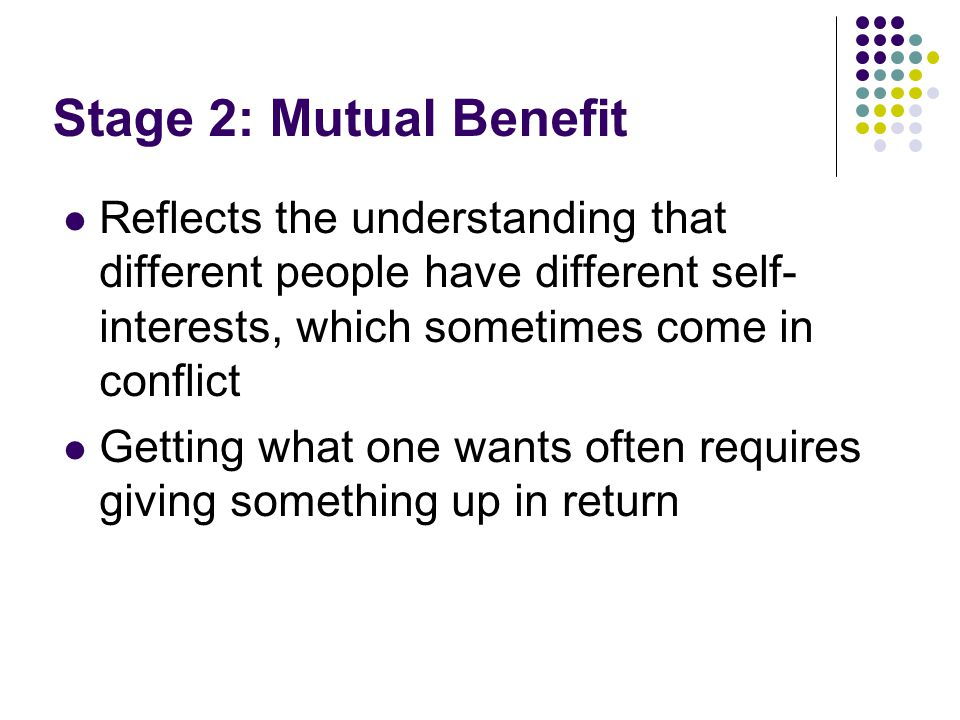 Stage 2: Mutual Benefit Reflects the understanding that different people have different self-interests, which sometimes come in conflict.