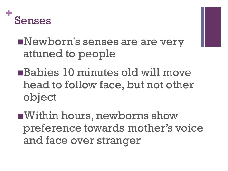 Senses Newborn s senses are are very attuned to people. Babies 10 minutes old will move head to follow face, but not other object.