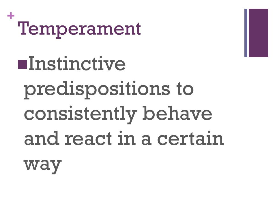 Temperament Instinctive predispositions to consistently behave and react in a certain way
