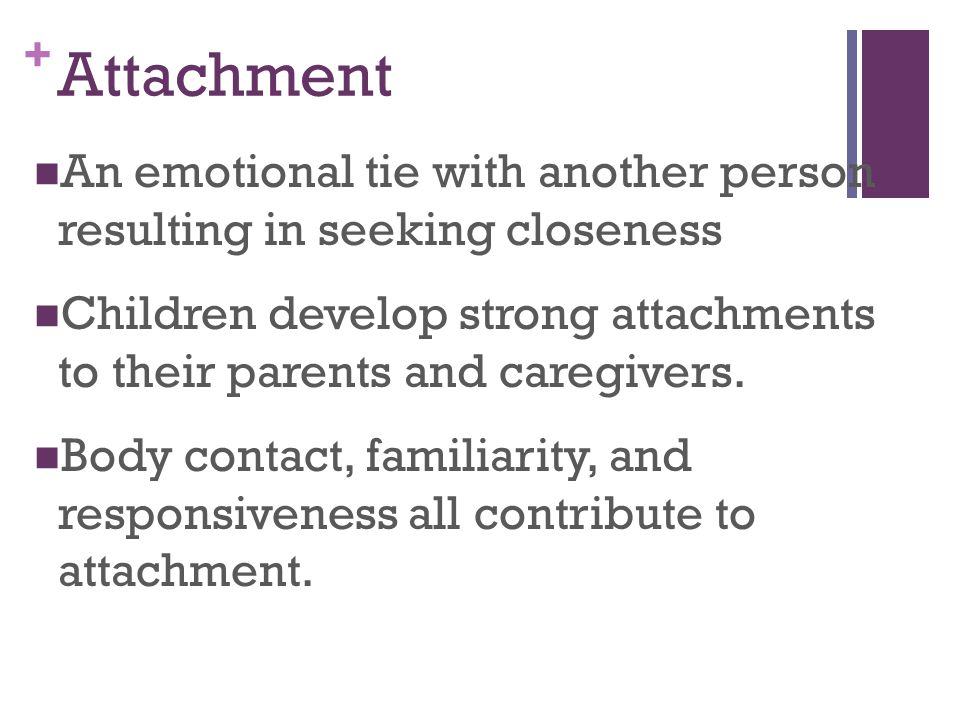 Attachment An emotional tie with another person resulting in seeking closeness.