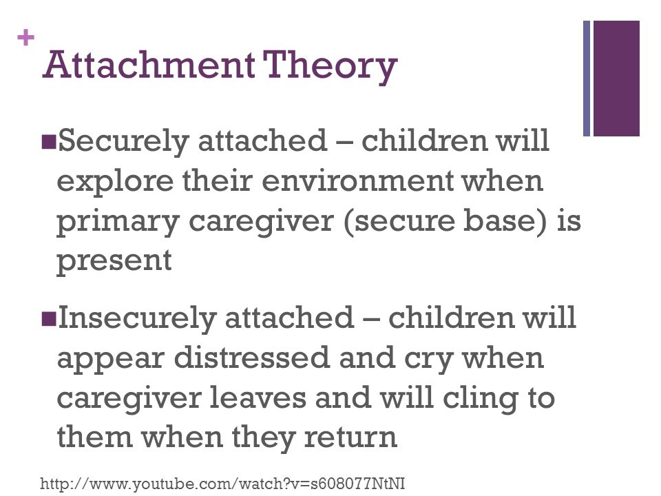 Attachment Theory Securely attached – children will explore their environment when primary caregiver (secure base) is present.