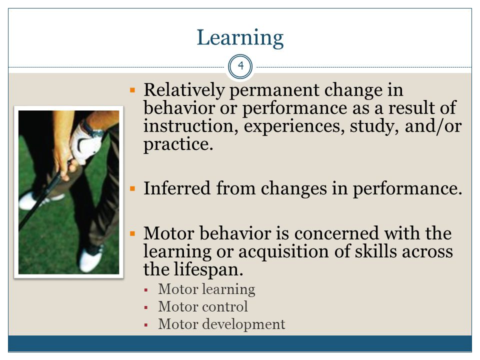 Learning Relatively permanent change in behavior or performance as a result of instruction, experiences, study, and/or practice.