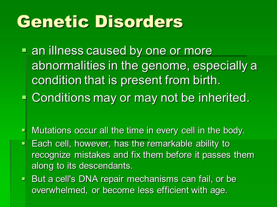 Genetic Disorders an illness caused by one or more abnormalities in the genome, especially a condition that is present from birth.