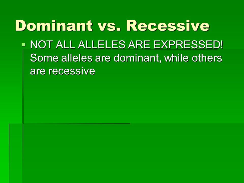 Dominant vs. Recessive NOT ALL ALLELES ARE EXPRESSED.