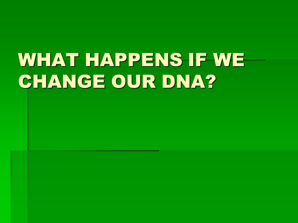 WHAT HAPPENS IF WE CHANGE OUR DNA
