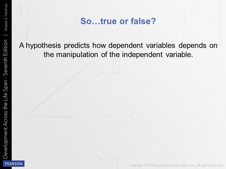 So…true or false A hypothesis predicts how dependent variables depends on the manipulation of the independent variable.