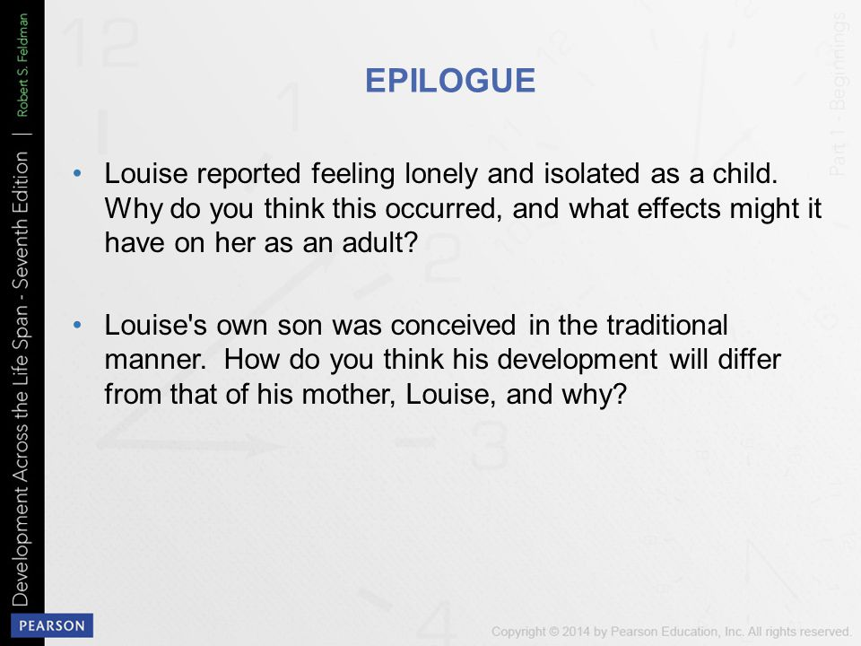 EPILOGUE Louise reported feeling lonely and isolated as a child. Why do you think this occurred, and what effects might it have on her as an adult