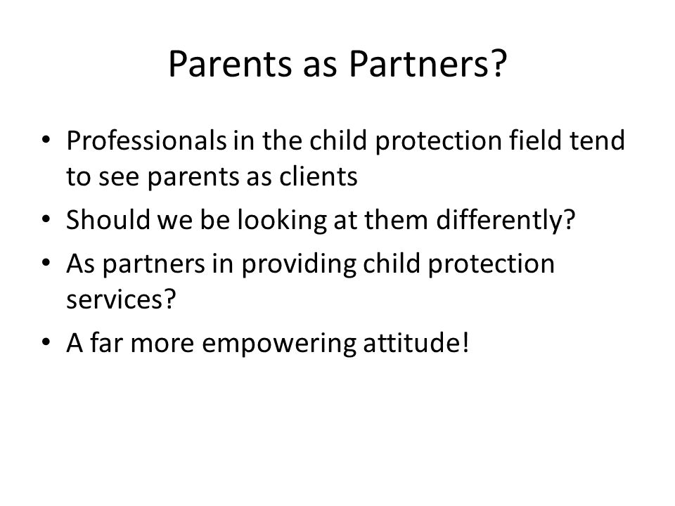 Parents as Partners Professionals in the child protection field tend to see parents as clients. Should we be looking at them differently