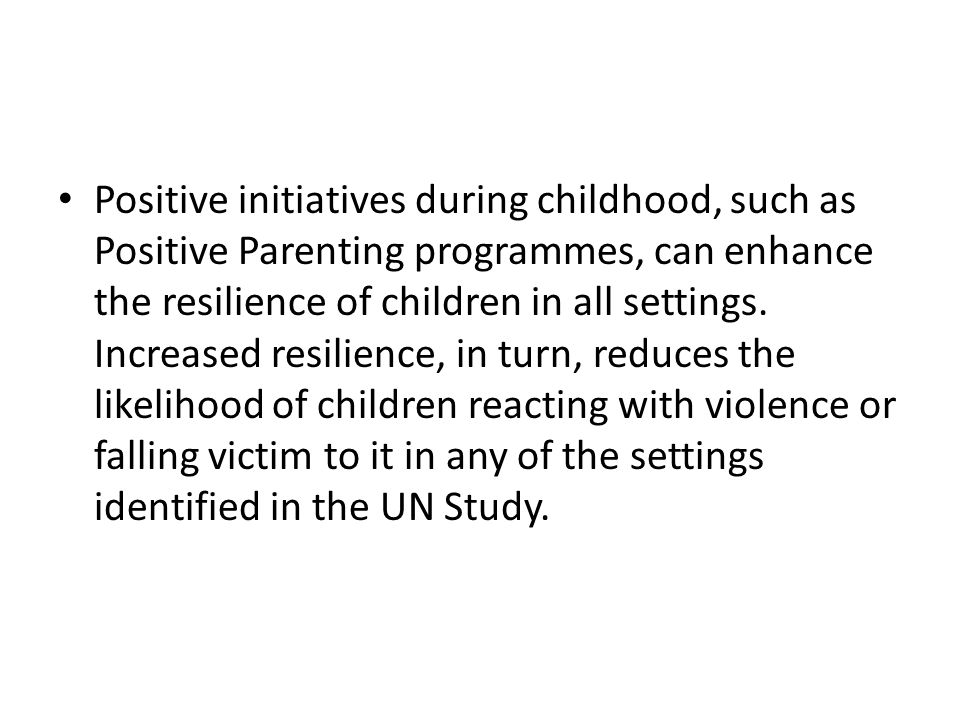 Positive initiatives during childhood, such as Positive Parenting programmes, can enhance the resilience of children in all settings.